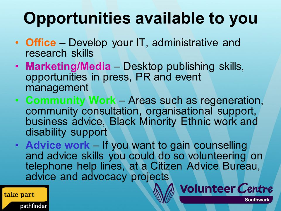 Opportunities available to you Office – Develop your IT, administrative and research skills Marketing/Media – Desktop publishing skills, opportunities in press, PR and event management Community Work – Areas such as regeneration, community consultation, organisational support, business advice, Black Minority Ethnic work and disability support Advice work – If you want to gain counselling and advice skills you could do so volunteering on telephone help lines, at a Citizen Advice Bureau, advice and advocacy projects
