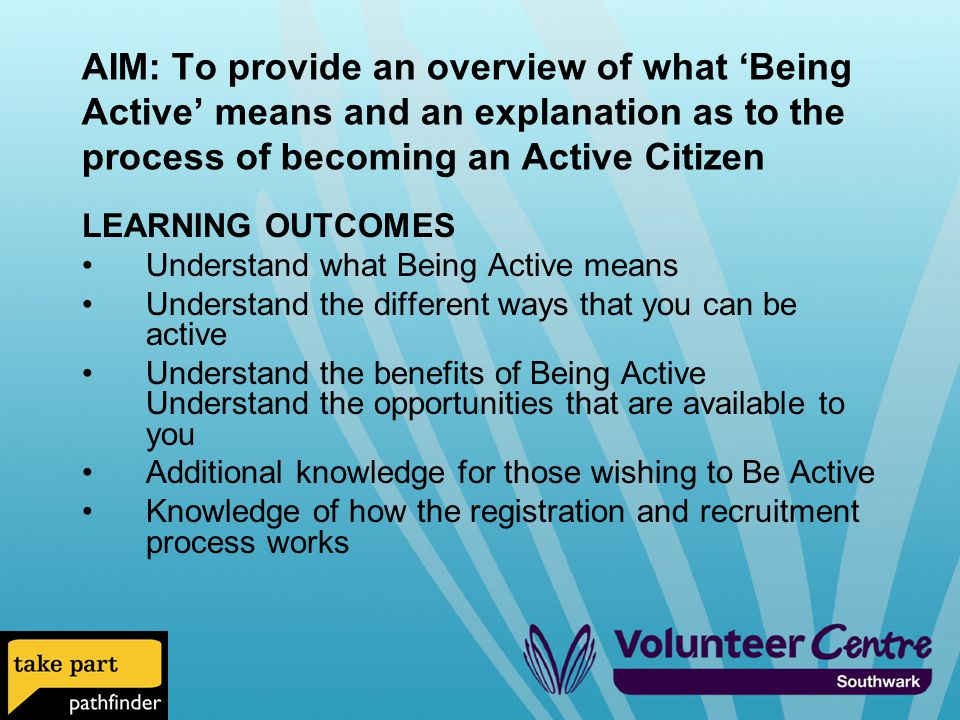 AIM: To provide an overview of what 'Being Active' means and an explanation as to the process of becoming an Active Citizen LEARNING OUTCOMES Understand what Being Active means Understand the different ways that you can be active Understand the benefits of Being Active Understand the opportunities that are available to you Additional knowledge for those wishing to Be Active Knowledge of how the registration and recruitment process works