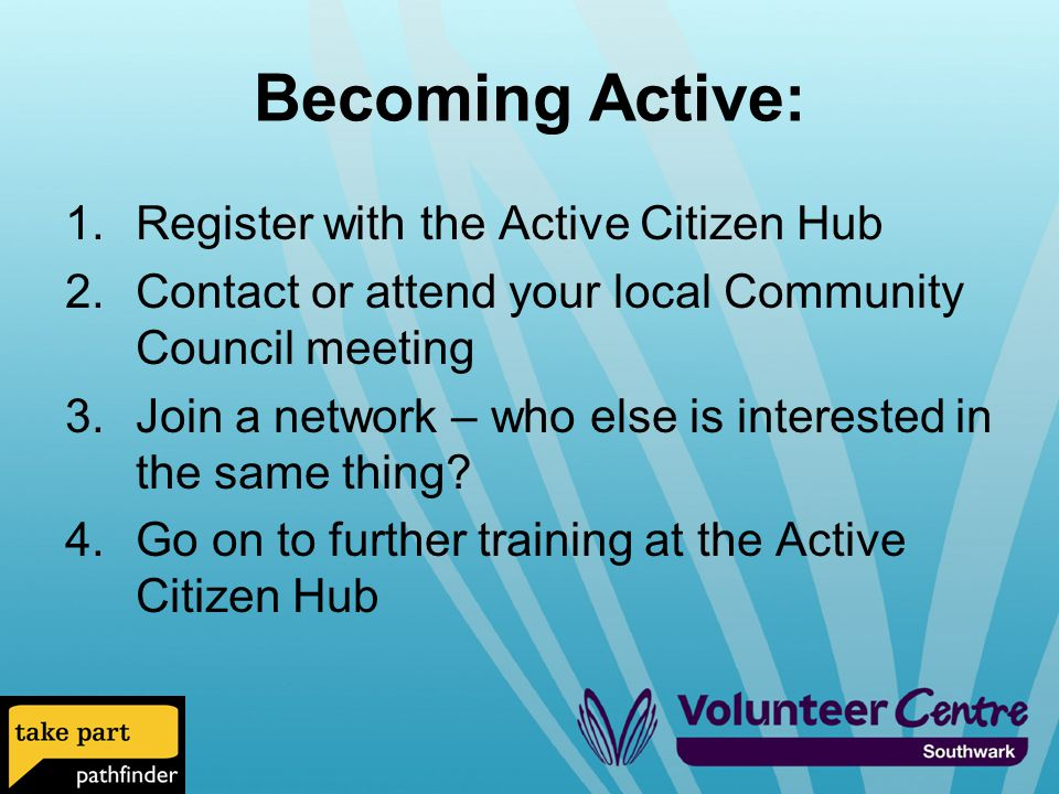 1.Register with the Active Citizen Hub 2.Contact or attend your local Community Council meeting 3.Join a network – who else is interested in the same thing.