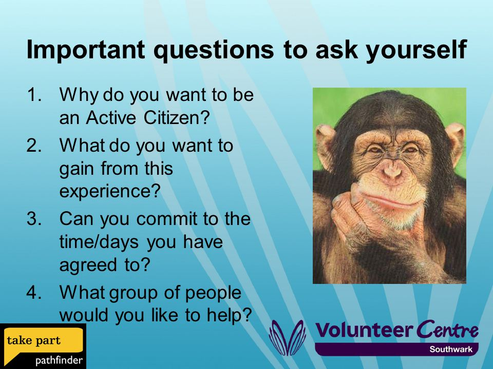 Important questions to ask yourself 1.Why do you want to be an Active Citizen.