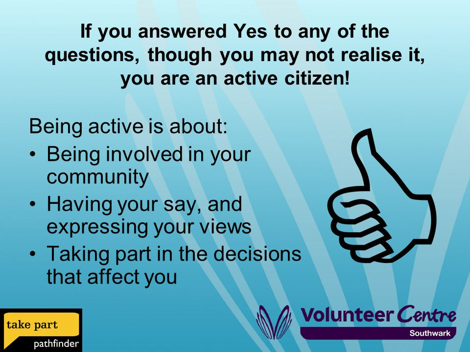If you answered Yes to any of the questions, though you may not realise it, you are an active citizen.