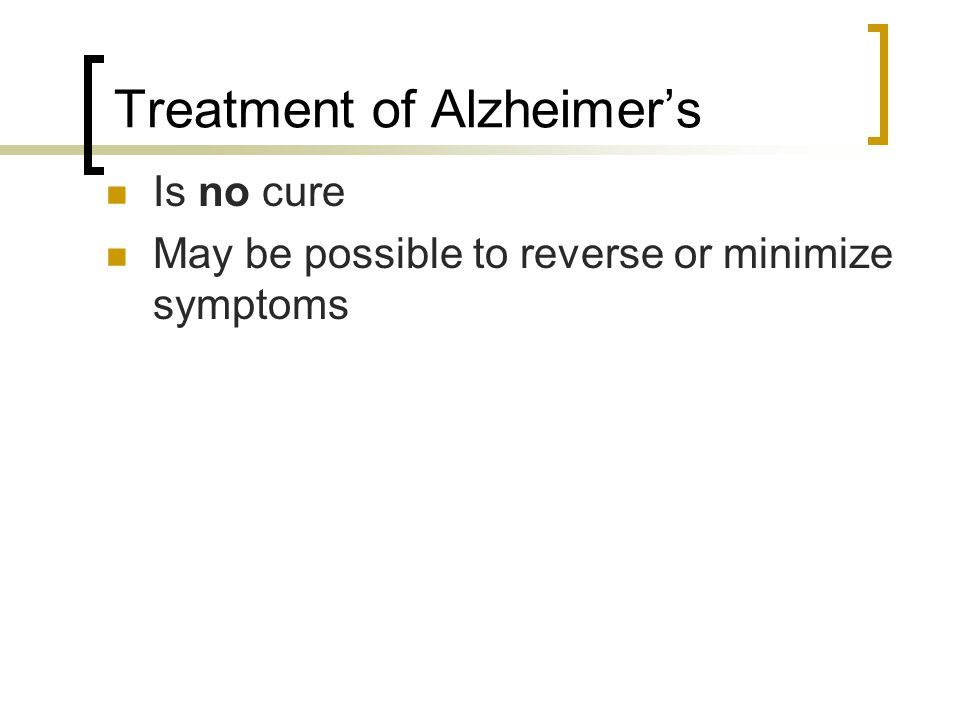 Treatment of Alzheimer's Is no cure May be possible to reverse or minimize symptoms