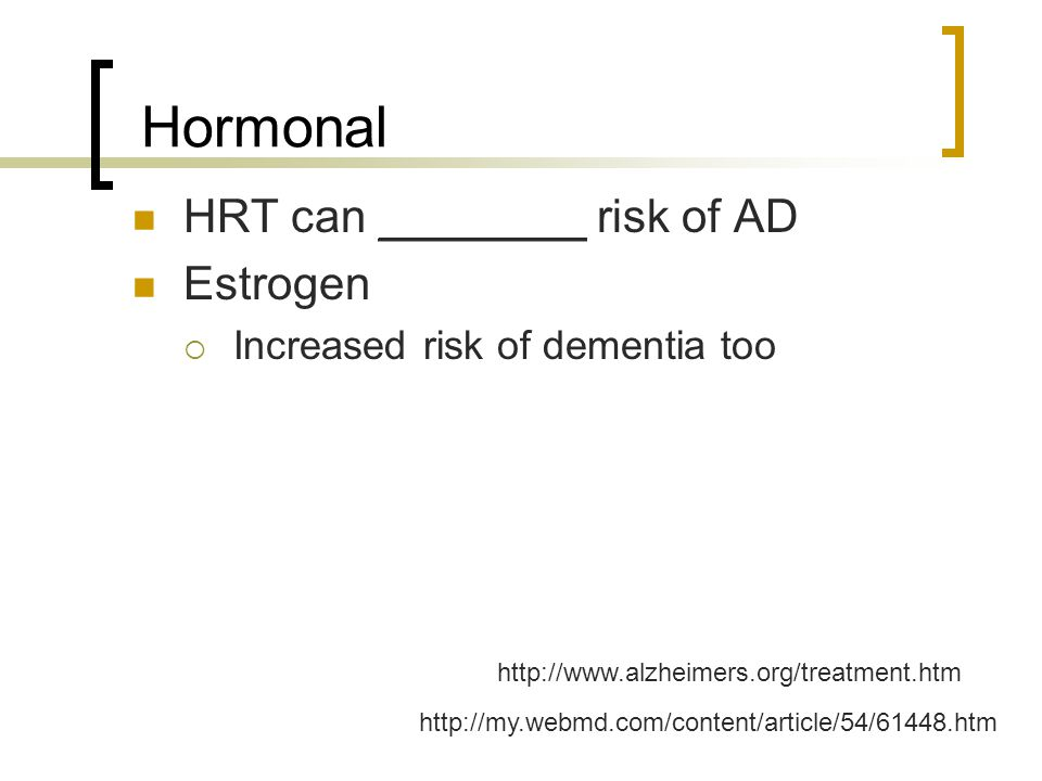 Hormonal HRT can ________ risk of AD Estrogen  Increased risk of dementia too http://www.alzheimers.org/treatment.htm http://my.webmd.com/content/art