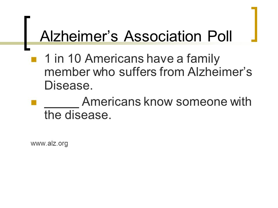 Alzheimer's Association Poll 1 in 10 Americans have a family member who suffers from Alzheimer's Disease.