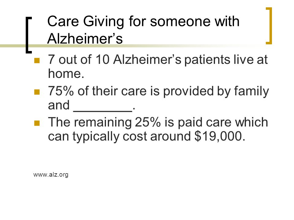 Care Giving for someone with Alzheimer's 7 out of 10 Alzheimer's patients live at home. 75% of their care is provided by family and ________. The rema