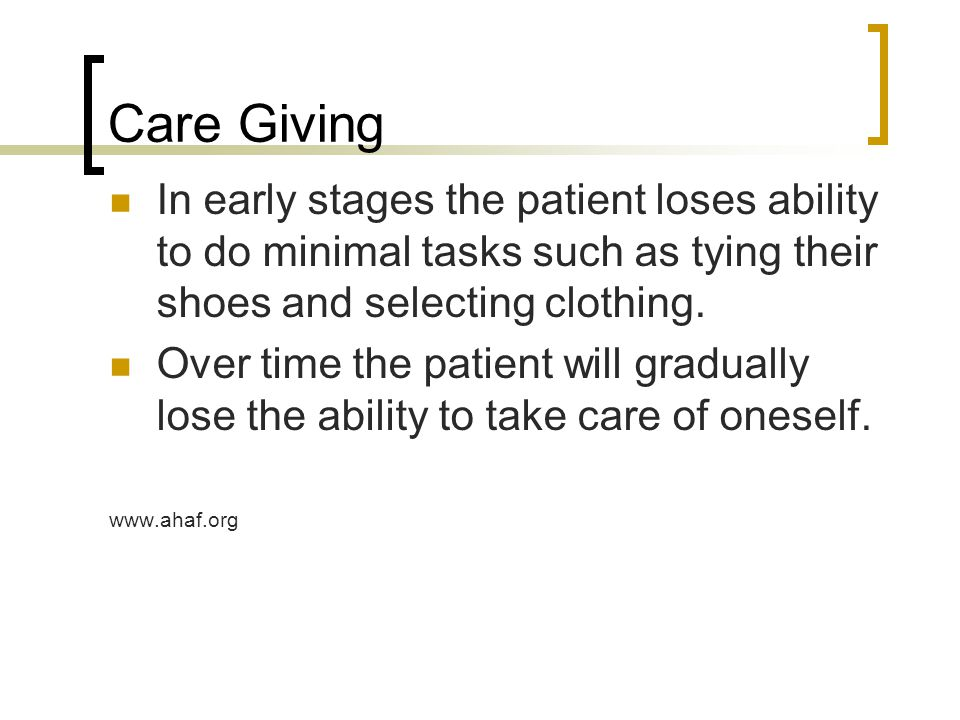 Care Giving In early stages the patient loses ability to do minimal tasks such as tying their shoes and selecting clothing. Over time the patient will