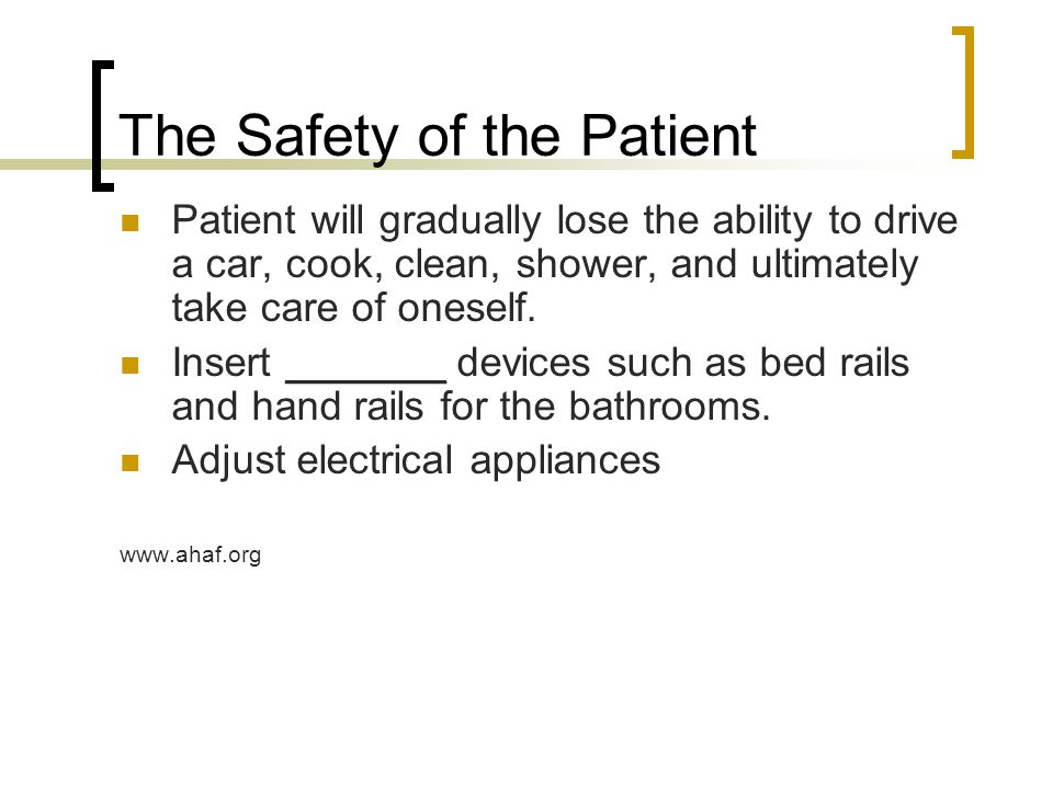 The Safety of the Patient Patient will gradually lose the ability to drive a car, cook, clean, shower, and ultimately take care of oneself.
