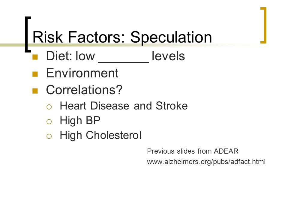 Risk Factors: Speculation Diet: low _______ levels Environment Correlations?  Heart Disease and Stroke  High BP  High Cholesterol Previous slides f