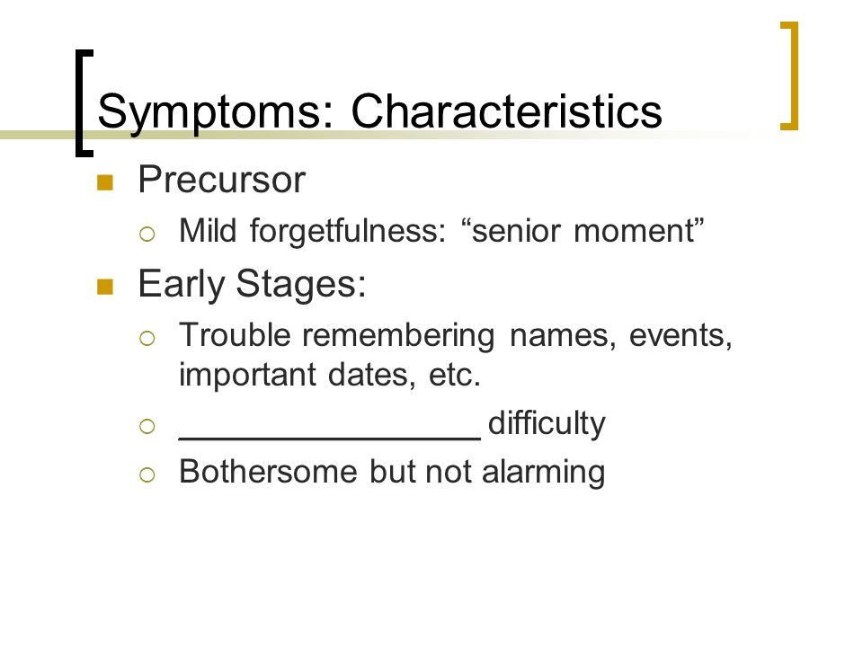 """Symptoms: Characteristics Precursor  Mild forgetfulness: """"senior moment"""" Early Stages:  Trouble remembering names, events, important dates, etc.  _"""