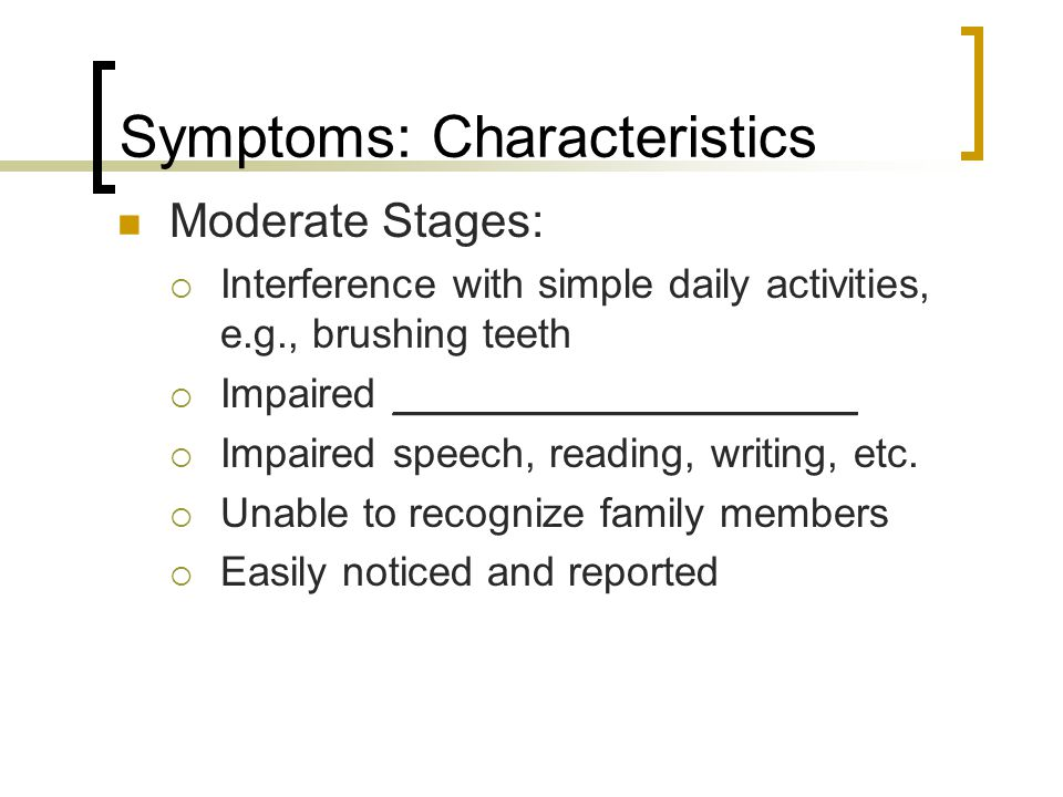 Symptoms: Characteristics Moderate Stages:  Interference with simple daily activities, e.g., brushing teeth  Impaired ____________________  Impaire