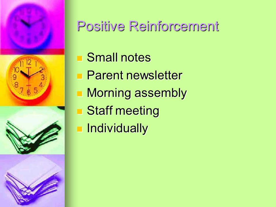 Positive Reinforcement Small notes Small notes Parent newsletter Parent newsletter Morning assembly Morning assembly Staff meeting Staff meeting Individually Individually