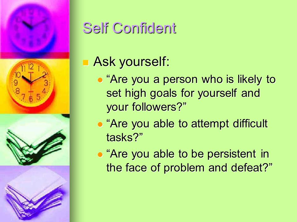 Self Confident Ask yourself: Ask yourself: Are you a person who is likely to set high goals for yourself and your followers Are you a person who is likely to set high goals for yourself and your followers Are you able to attempt difficult tasks Are you able to attempt difficult tasks Are you able to be persistent in the face of problem and defeat Are you able to be persistent in the face of problem and defeat