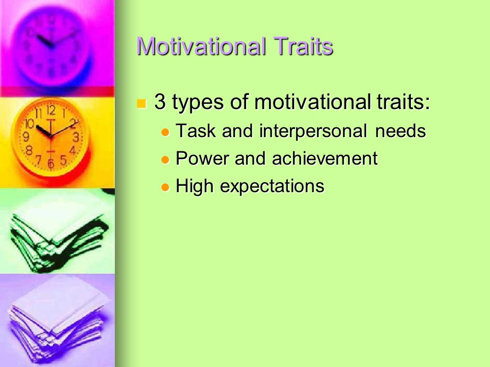 Motivational Traits 3 types of motivational traits: 3 types of motivational traits: Task and interpersonal needs Task and interpersonal needs Power and achievement Power and achievement High expectations High expectations
