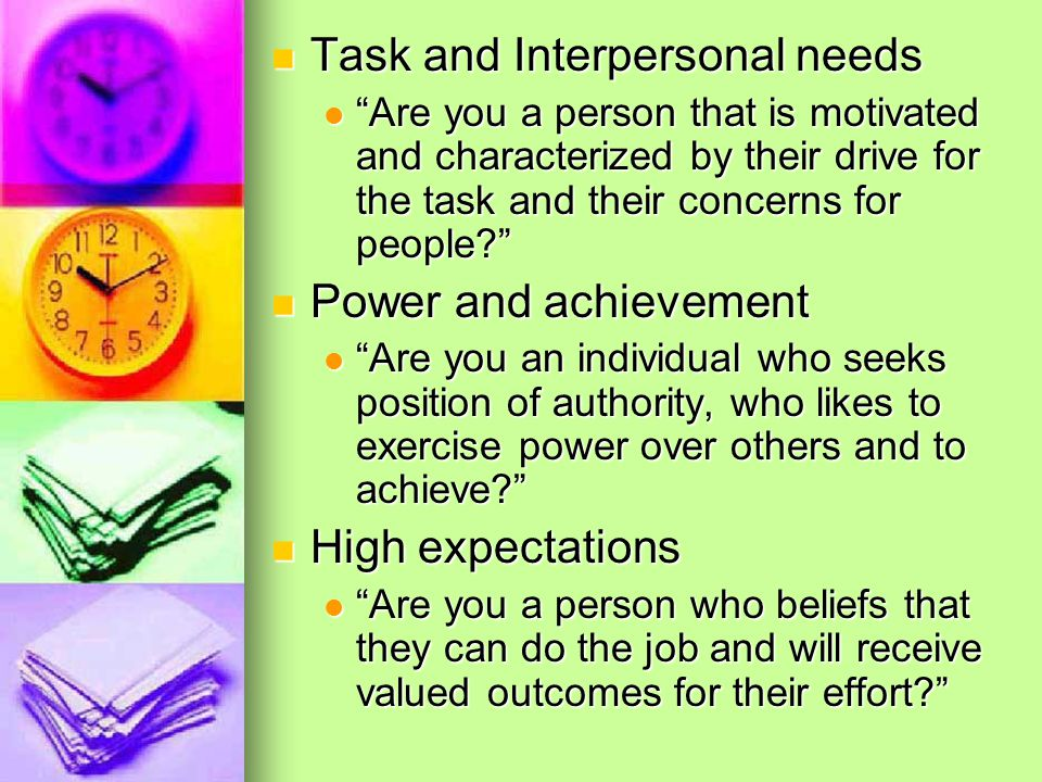 Task and Interpersonal needs Task and Interpersonal needs Are you a person that is motivated and characterized by their drive for the task and their concerns for people Are you a person that is motivated and characterized by their drive for the task and their concerns for people Power and achievement Power and achievement Are you an individual who seeks position of authority, who likes to exercise power over others and to achieve Are you an individual who seeks position of authority, who likes to exercise power over others and to achieve High expectations High expectations Are you a person who beliefs that they can do the job and will receive valued outcomes for their effort Are you a person who beliefs that they can do the job and will receive valued outcomes for their effort
