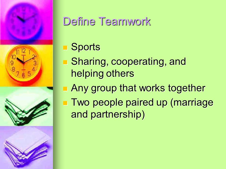 Define Teamwork Sports Sports Sharing, cooperating, and helping others Sharing, cooperating, and helping others Any group that works together Any group that works together Two people paired up (marriage and partnership) Two people paired up (marriage and partnership)