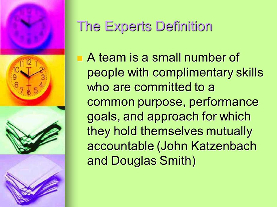 The Experts Definition A team is a small number of people with complimentary skills who are committed to a common purpose, performance goals, and approach for which they hold themselves mutually accountable (John Katzenbach and Douglas Smith) A team is a small number of people with complimentary skills who are committed to a common purpose, performance goals, and approach for which they hold themselves mutually accountable (John Katzenbach and Douglas Smith)