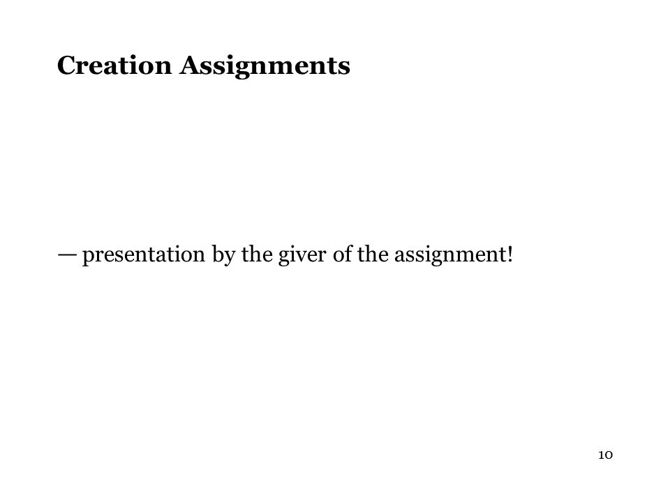 10 Creation Assignments — presentation by the giver of the assignment!