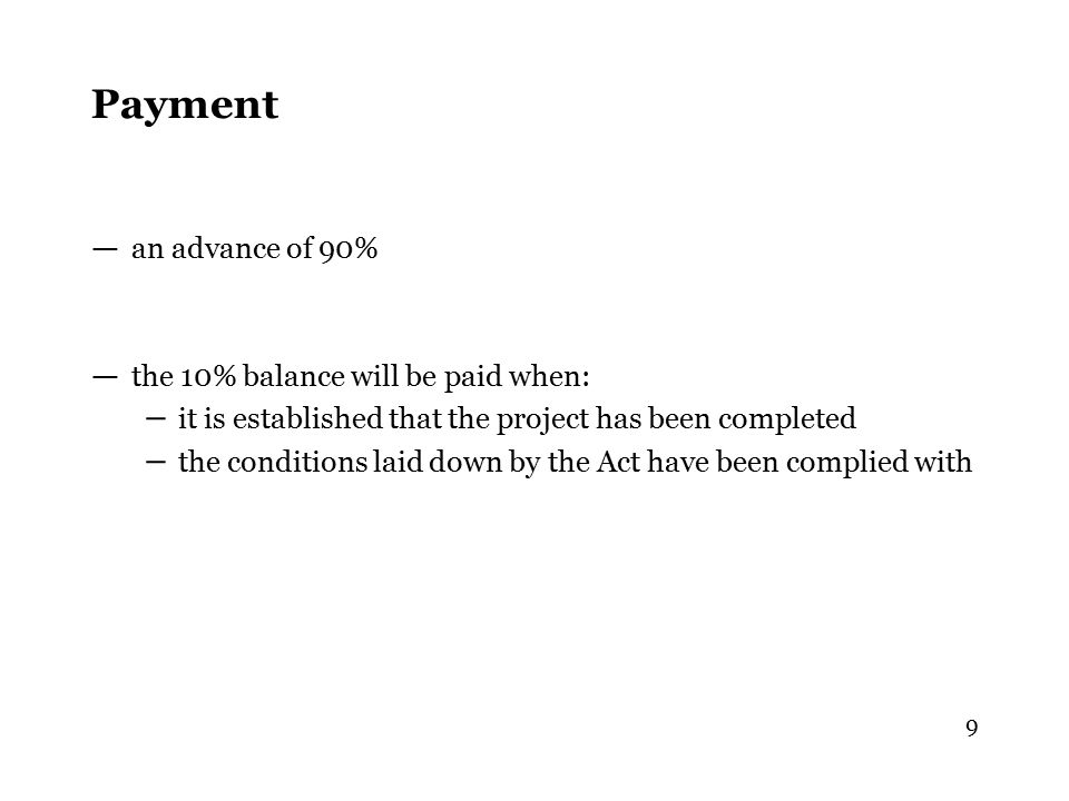 9 Payment — an advance of 90% — the 10% balance will be paid when: – it is established that the project has been completed – the conditions laid down