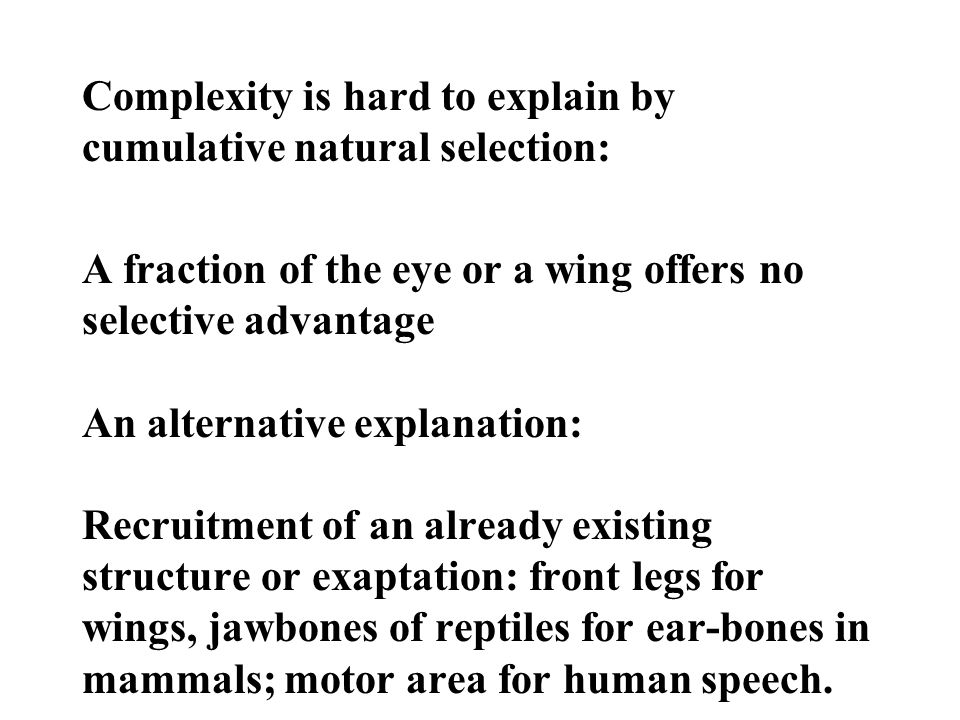Complexity is hard to explain by cumulative natural selection: A fraction of the eye or a wing offers no selective advantage An alternative explanation: Recruitment of an already existing structure or exaptation: front legs for wings, jawbones of reptiles for ear-bones in mammals; motor area for human speech.
