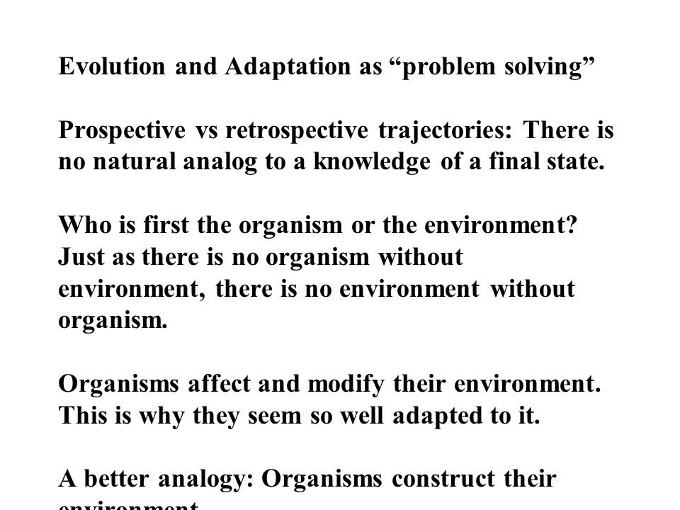 Evolution and Adaptation as problem solving Prospective vs retrospective trajectories: There is no natural analog to a knowledge of a final state.