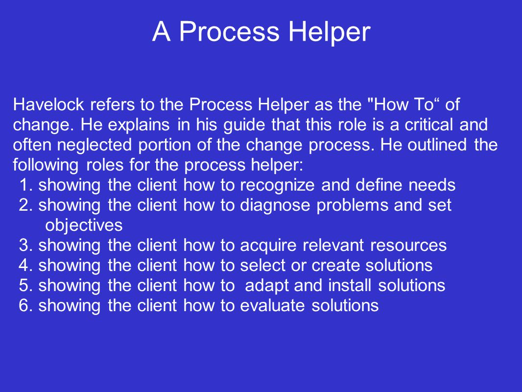 A Process Helper Havelock refers to the Process Helper as the How To of change.