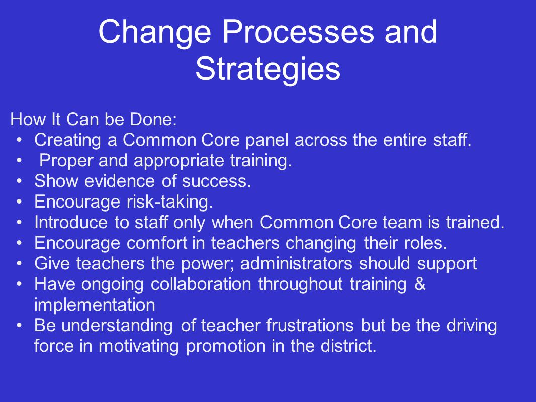 Change Processes and Strategies How It Can be Done: Creating a Common Core panel across the entire staff.