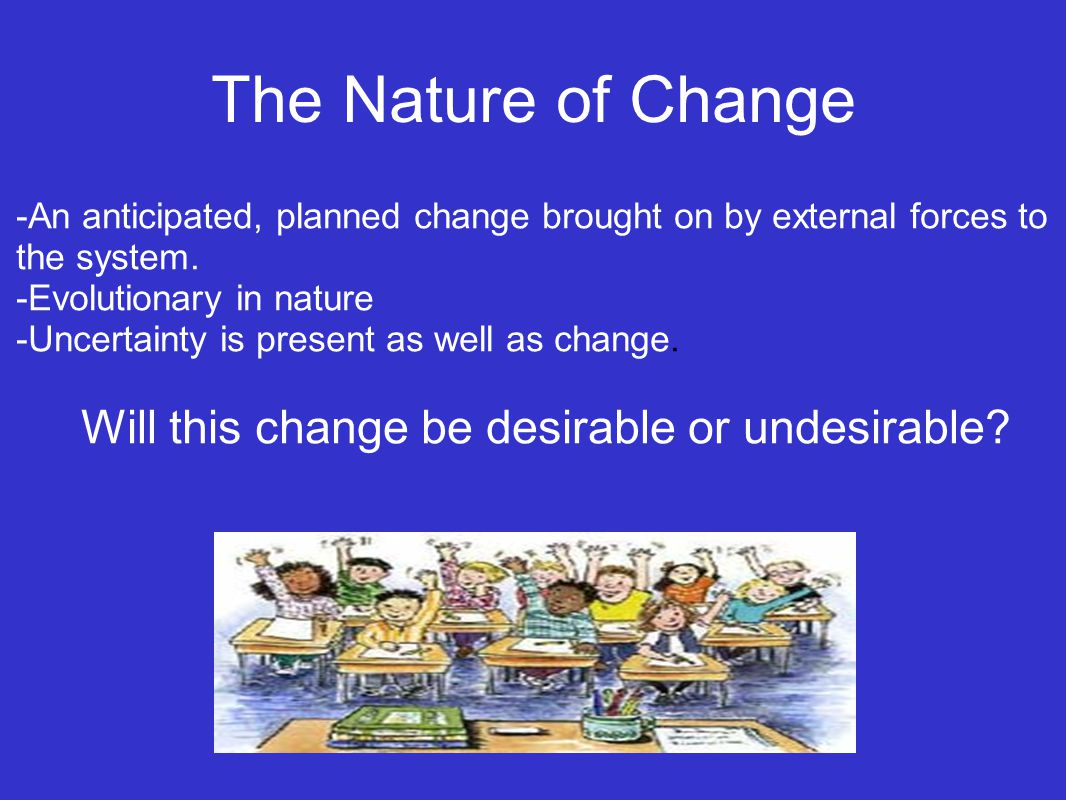 The Nature of Change -An anticipated, planned change brought on by external forces to the system.