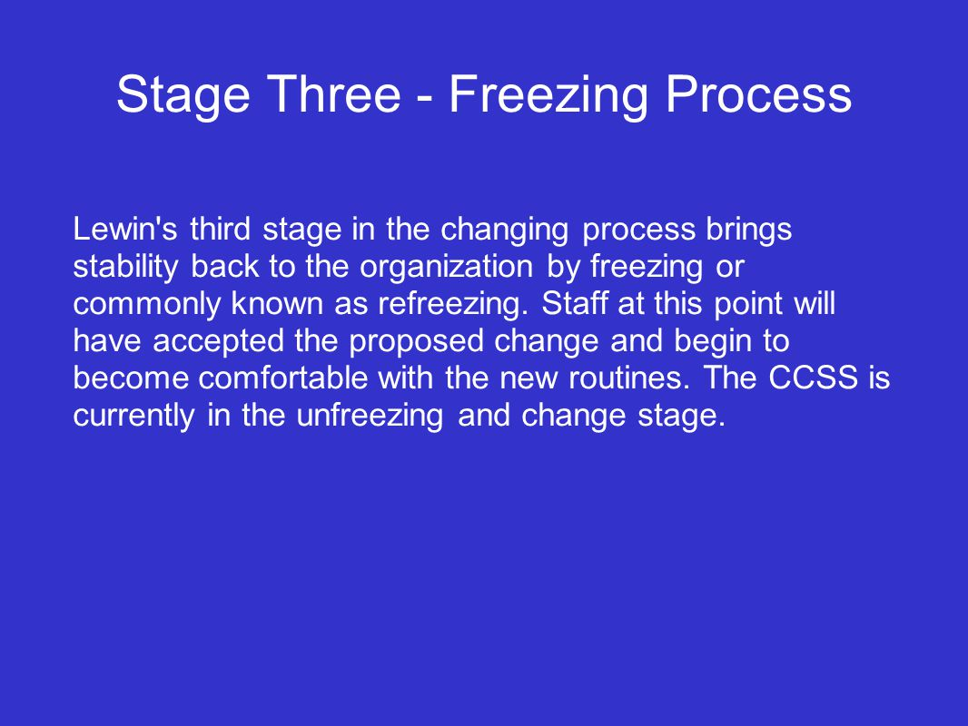 Stage Three - Freezing Process Lewin s third stage in the changing process brings stability back to the organization by freezing or commonly known as refreezing.
