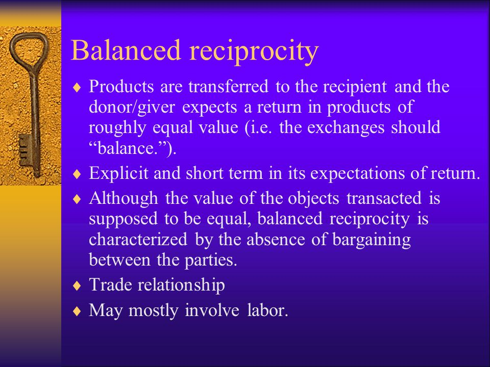 Balanced reciprocity  Products are transferred to the recipient and the donor/giver expects a return in products of roughly equal value (i.e. the exc