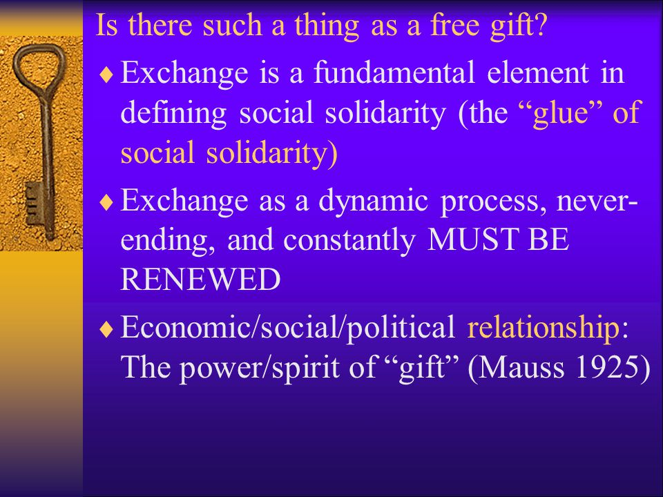 "Is there such a thing as a free gift?  Exchange is a fundamental element in defining social solidarity (the ""glue"" of social solidarity)  Exchange a"