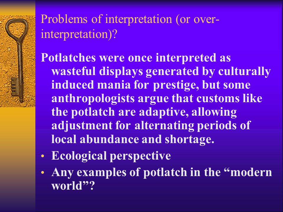 Problems of interpretation (or over- interpretation)? Potlatches were once interpreted as wasteful displays generated by culturally induced mania for