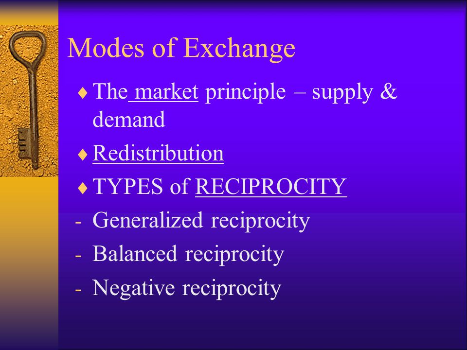 Modes of Exchange  The market principle – supply & demand  Redistribution  TYPES of RECIPROCITY - Generalized reciprocity - Balanced reciprocity -