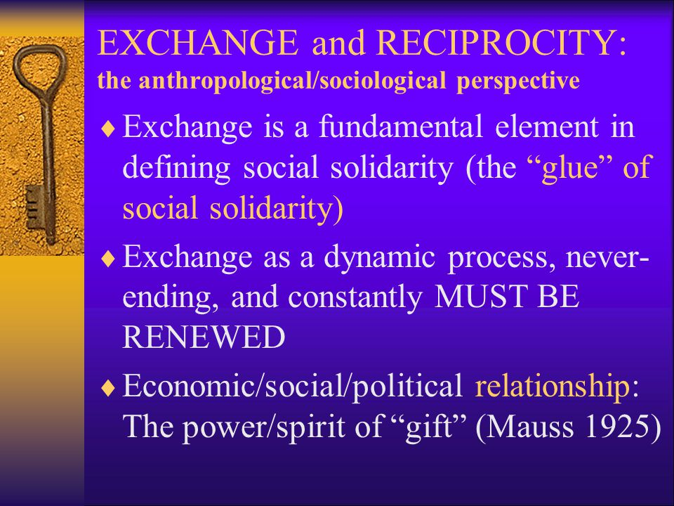 "EXCHANGE and RECIPROCITY: the anthropological/sociological perspective  Exchange is a fundamental element in defining social solidarity (the ""glue"" o"