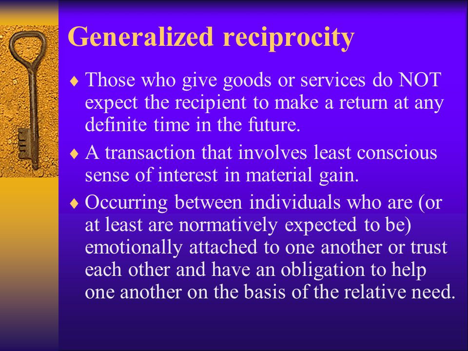 Generalized reciprocity  Those who give goods or services do NOT expect the recipient to make a return at any definite time in the future.  A transa
