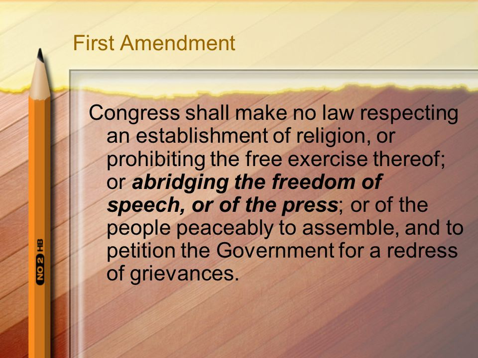 First Amendment Congress shall make no law respecting an establishment of religion, or prohibiting the free exercise thereof; or abridging the freedom of speech, or of the press; or of the people peaceably to assemble, and to petition the Government for a redress of grievances.