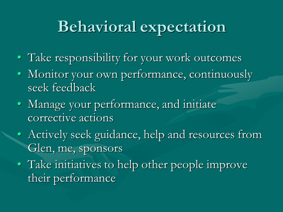 Behavioral expectation Take responsibility for your work outcomesTake responsibility for your work outcomes Monitor your own performance, continuously seek feedbackMonitor your own performance, continuously seek feedback Manage your performance, and initiate corrective actionsManage your performance, and initiate corrective actions Actively seek guidance, help and resources from Glen, me, sponsorsActively seek guidance, help and resources from Glen, me, sponsors Take initiatives to help other people improve their performanceTake initiatives to help other people improve their performance