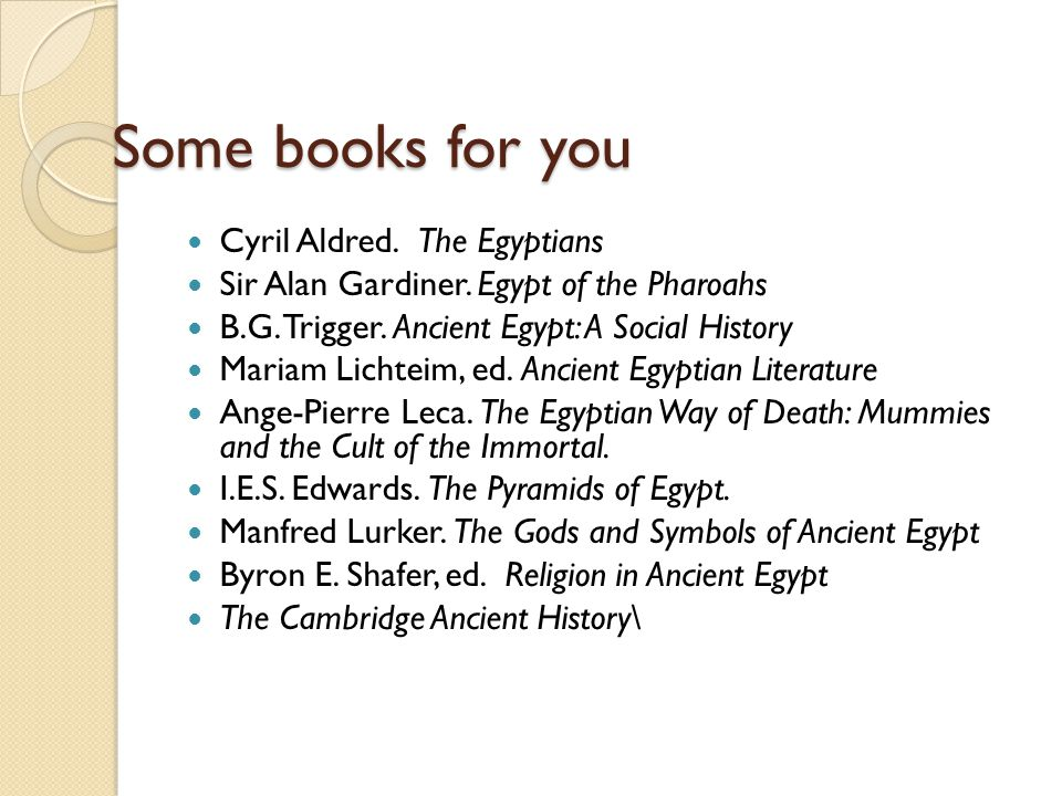 Some books for you Cyril Aldred. The Egyptians Sir Alan Gardiner. Egypt of the Pharoahs B.G. Trigger. Ancient Egypt: A Social History Mariam Lichteim,