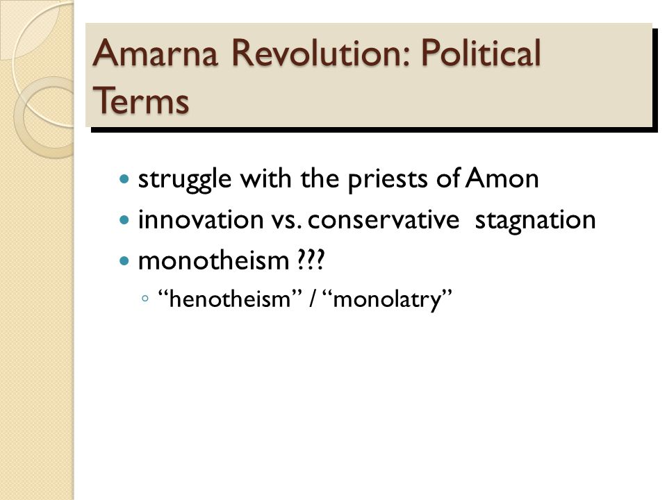 "Amarna Revolution: Political Terms struggle with the priests of Amon innovation vs. conservative stagnation monotheism ??? ◦ ""henotheism"" / ""monolatry"