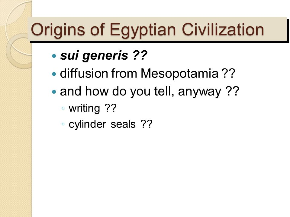 Origins of Egyptian Civilization sui generis ?? diffusion from Mesopotamia ?? and how do you tell, anyway ?? ◦ writing ?? ◦ cylinder seals ??