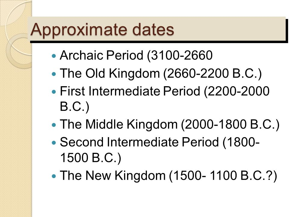 Approximate dates Archaic Period (3100-2660 The Old Kingdom (2660-2200 B.C.) First Intermediate Period (2200-2000 B.C.) The Middle Kingdom (2000-1800