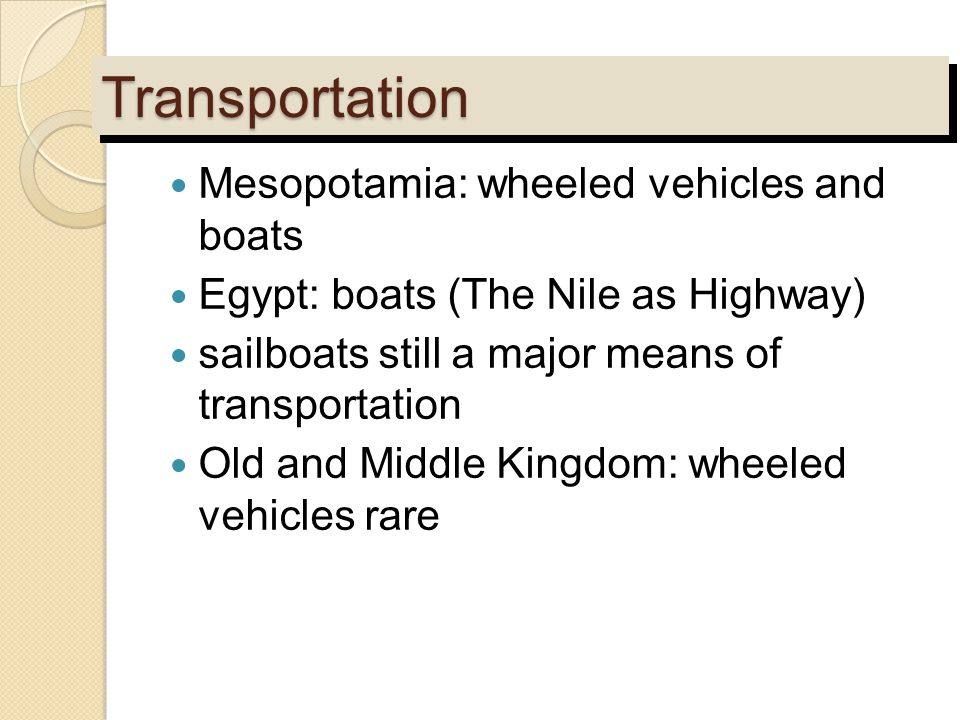 TransportationTransportation Mesopotamia: wheeled vehicles and boats Egypt: boats (The Nile as Highway) sailboats still a major means of transportatio