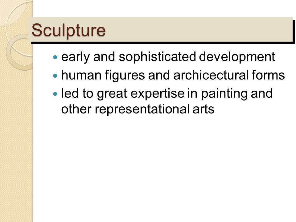 SculptureSculpture early and sophisticated development human figures and archicectural forms led to great expertise in painting and other representati