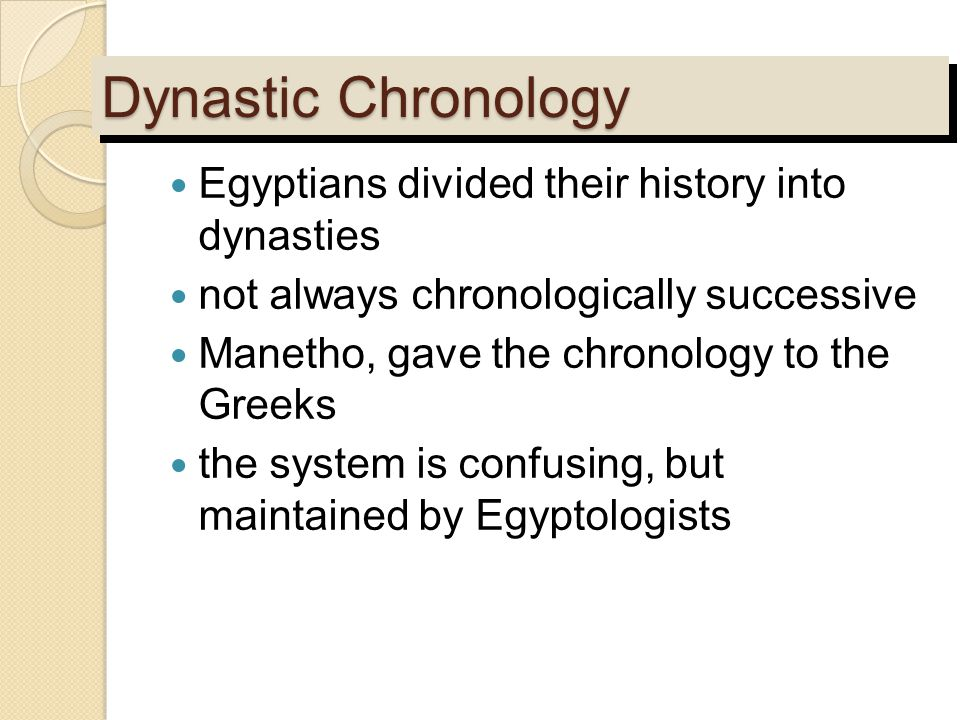 Dynastic Chronology Egyptians divided their history into dynasties not always chronologically successive Manetho, gave the chronology to the Greeks th