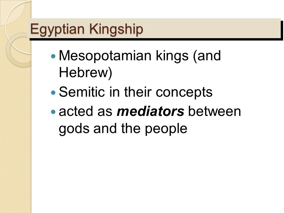 Egyptian Kingship Mesopotamian kings (and Hebrew) Semitic in their concepts acted as mediators between gods and the people