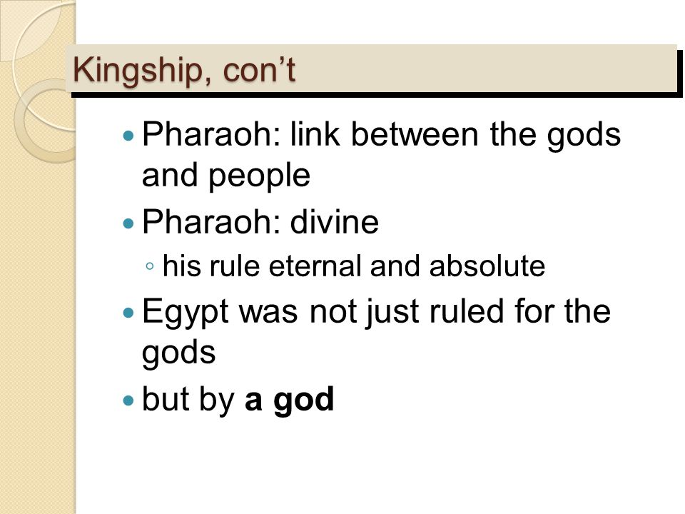Kingship, con't Pharaoh: link between the gods and people Pharaoh: divine ◦ his rule eternal and absolute Egypt was not just ruled for the gods but by