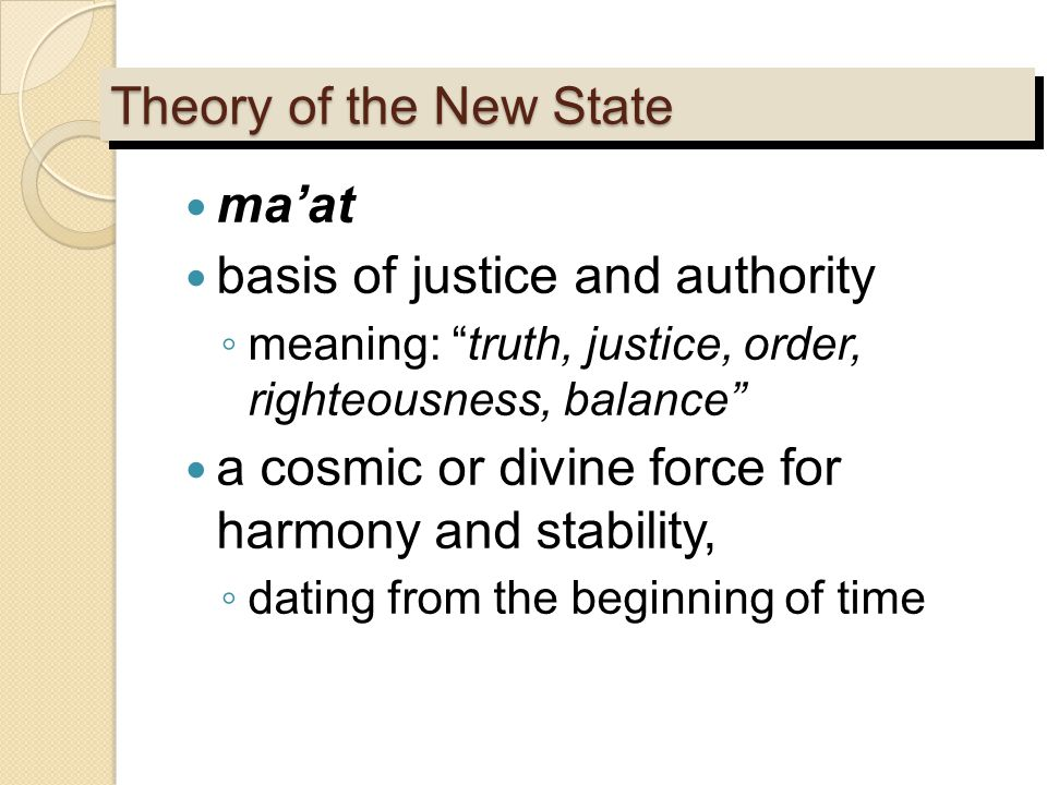 "Theory of the New State ma'at basis of justice and authority ◦ meaning: ""truth, justice, order, righteousness, balance"" a cosmic or divine force for h"