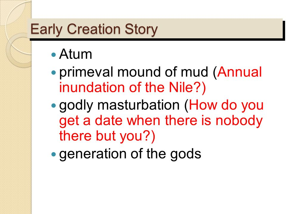Early Creation Story Atum primeval mound of mud (Annual inundation of the Nile?) godly masturbation (How do you get a date when there is nobody there