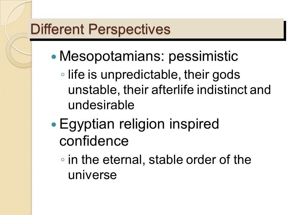 Different Perspectives Mesopotamians: pessimistic ◦ life is unpredictable, their gods unstable, their afterlife indistinct and undesirable Egyptian re