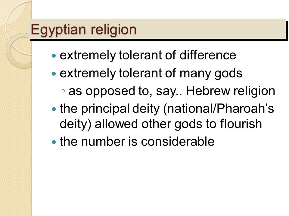 Egyptian religion extremely tolerant of difference extremely tolerant of many gods ◦ as opposed to, say.. Hebrew religion the principal deity (nationa