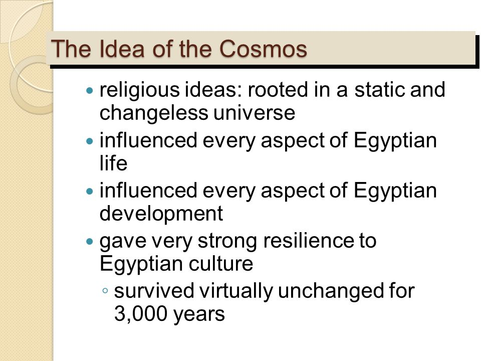 The Idea of the Cosmos religious ideas: rooted in a static and changeless universe influenced every aspect of Egyptian life influenced every aspect of